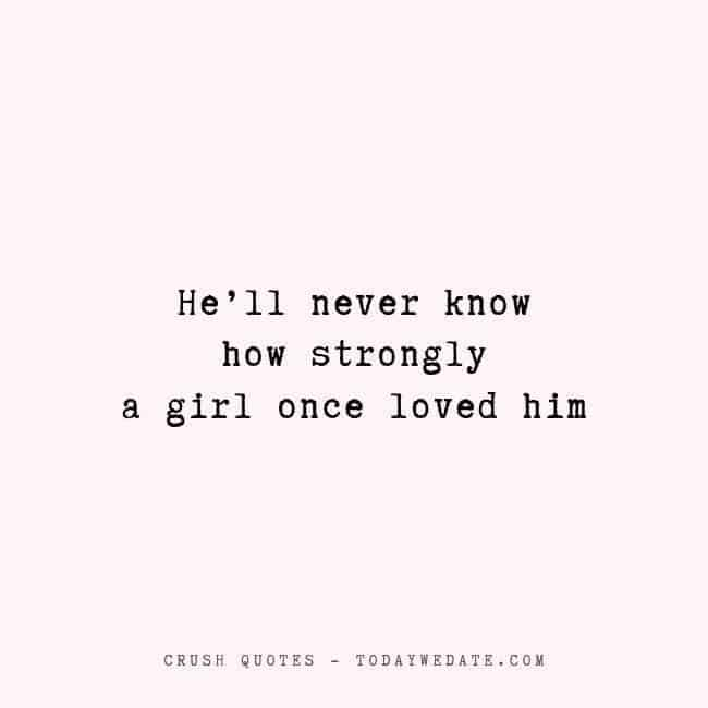 He'll never know how strongly a girl once loved him  -Sad crush quotes that bring tears  - TodayWeDate.com