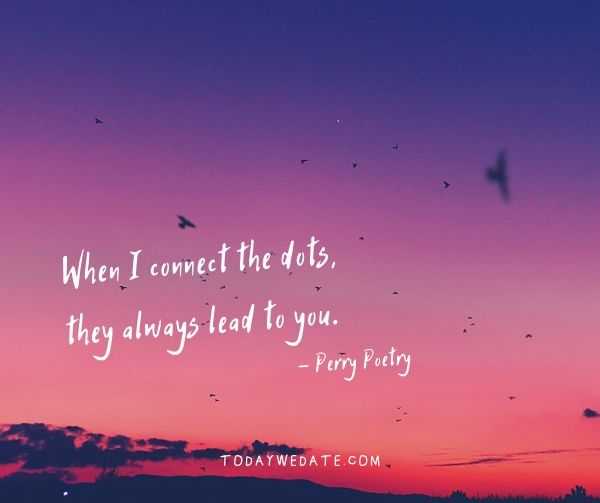 When I connect the dots, they always lead to you. - Perry Poetry- Bittersweet love quotes that describe the thousand feelings of being in love- TodayWeDate.com