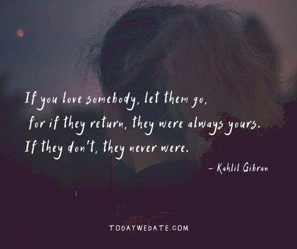 If you love somebody, let them go, for if they return, they were always yours. If they don't, they never were. - Kahlil Gibran- Deep love quotes and sayings with images - TodayWeDate.com