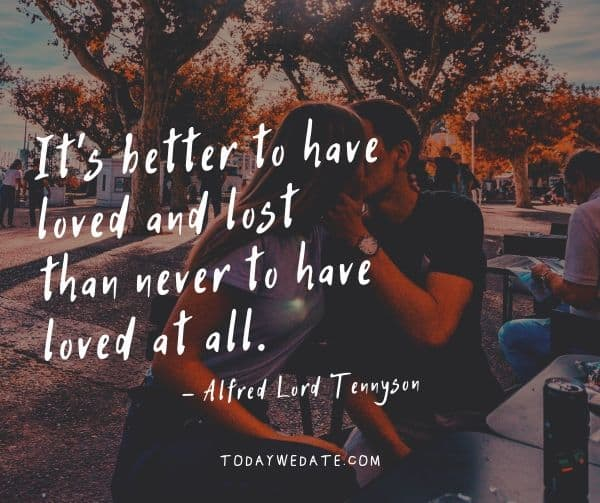 It's better to have loved and lost than never to have loved at all. - Alfred Lord Tennyson- Deep love quotes and sayings with images - TodayWeDate.com