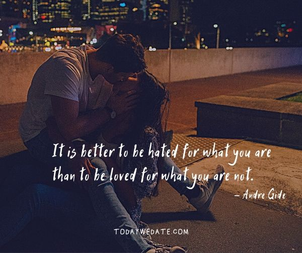It is better to be hated for what you are than to be loved for what you are not.  - Andre Gide- heartfelt love quotes that capture what it's like to be in love - TodayWeDate.com