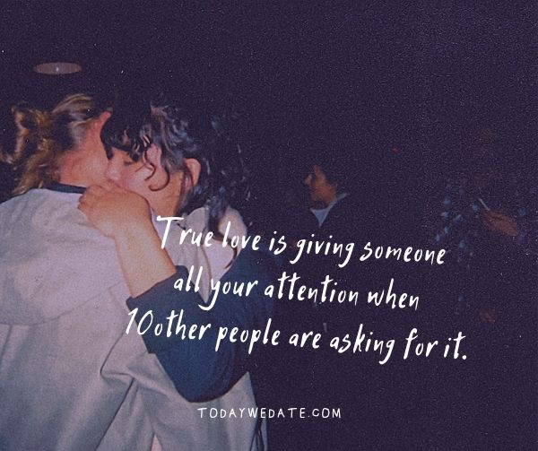 True love is giving someone all your attention when ten other people are asking for it.- Bittersweet love quotes that describe the thousand feelings of being in love- TodayWeDate.com