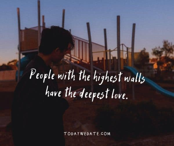The people with the highest walls have the deepest love.- Bittersweet love quotes that describe the thousand feelings of being in love- TodayWeDate.com