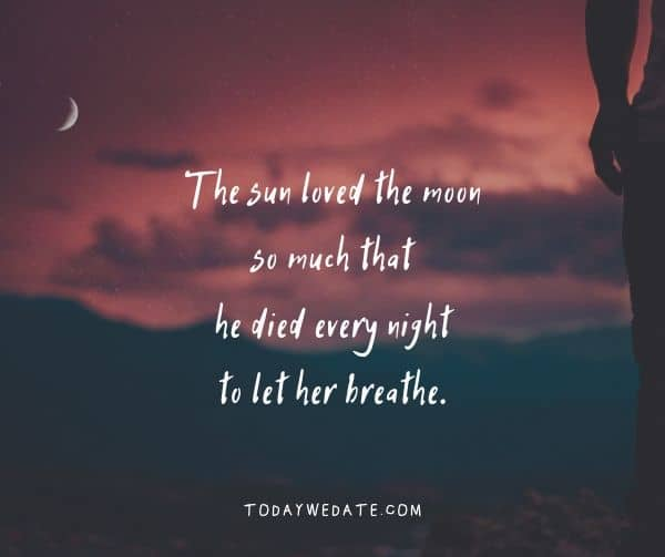 The sun loved the moon so much that he died every night to let her breathe.- Bittersweet love quotes that describe the thousand feelings of being in love- TodayWeDate.com