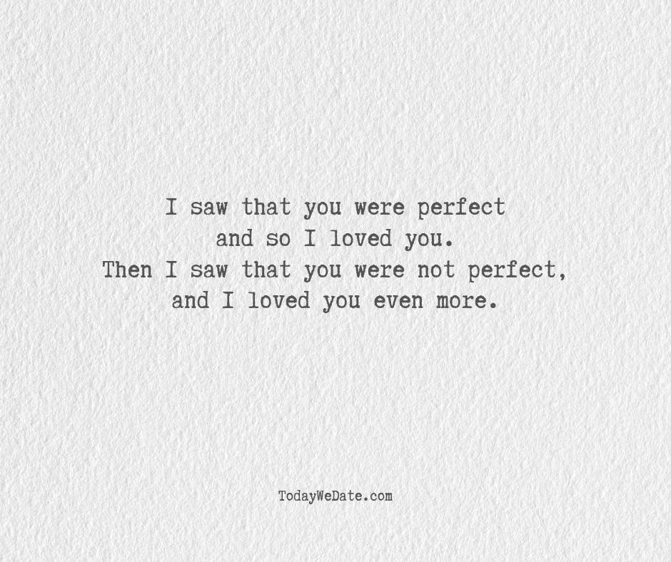 """I saw that you were perfect and so I loved you. Then I saw that you were not perfect, and I loved you even more.- Cute """"I love you"""" quotes for him - TodayWeDate.com"""