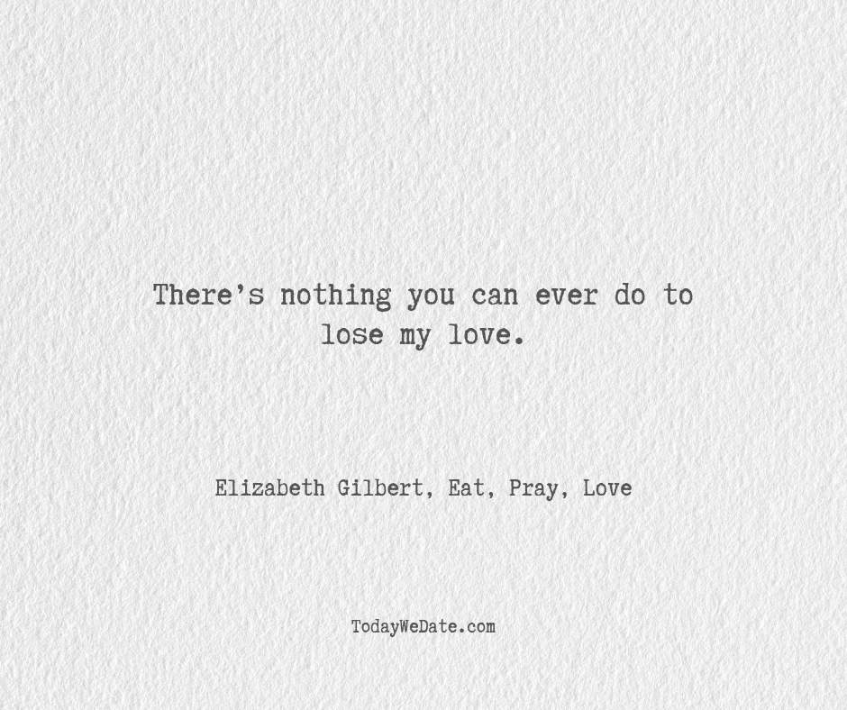There's nothing you can ever do to lose my love.  Elizabeth Gilbert, Eat, Pray, Love- Hopeless romantic quotes for boyfriend - TodayWeDate.com