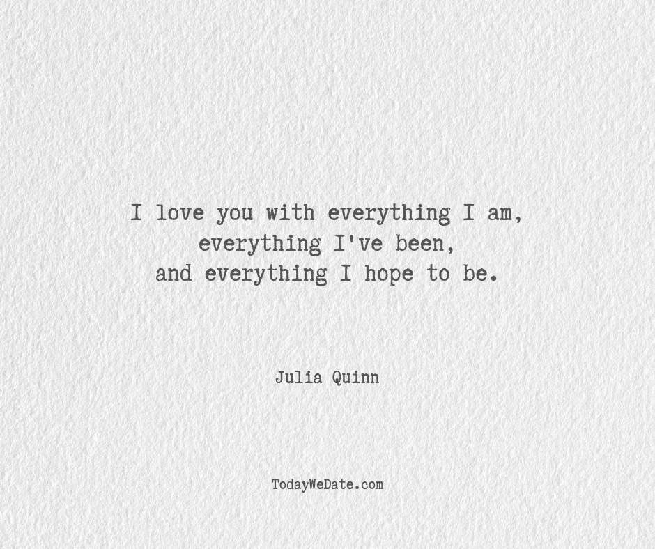 I love you with everything I am, everything I've been, and everything I hope to be. Julia Quinn- Hopeless romantic quotes for boyfriend - TodayWeDate.com