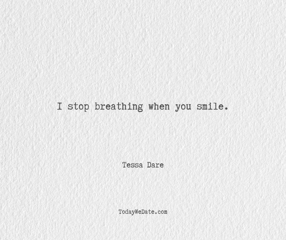 I stop breathing when you smile.  Tessa Dare- Hopeless romantic quotes for boyfriend - TodayWeDate.com
