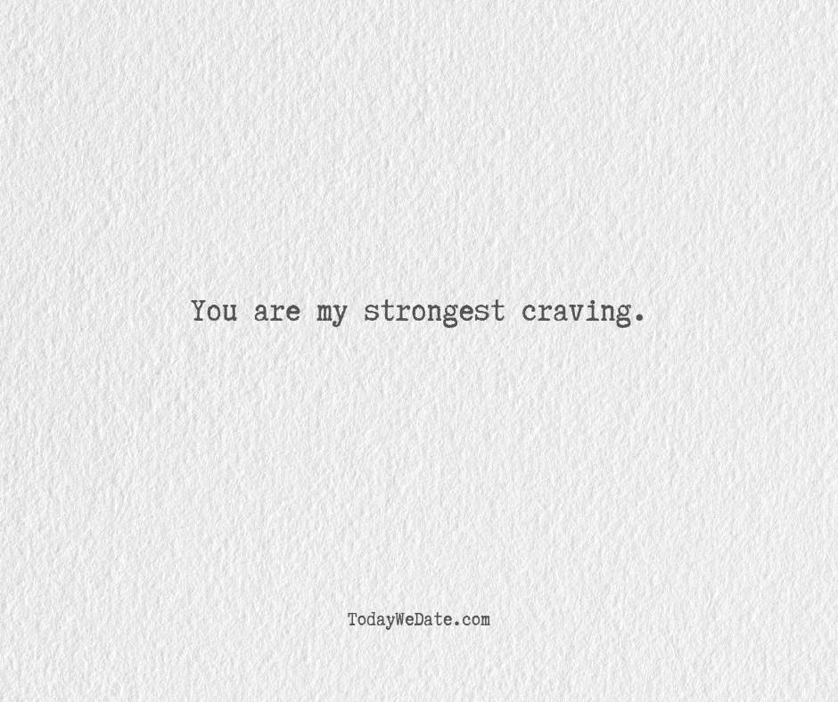 You are my strongest craving.- Hopeless romantic quotes for boyfriend - TodayWeDate.com