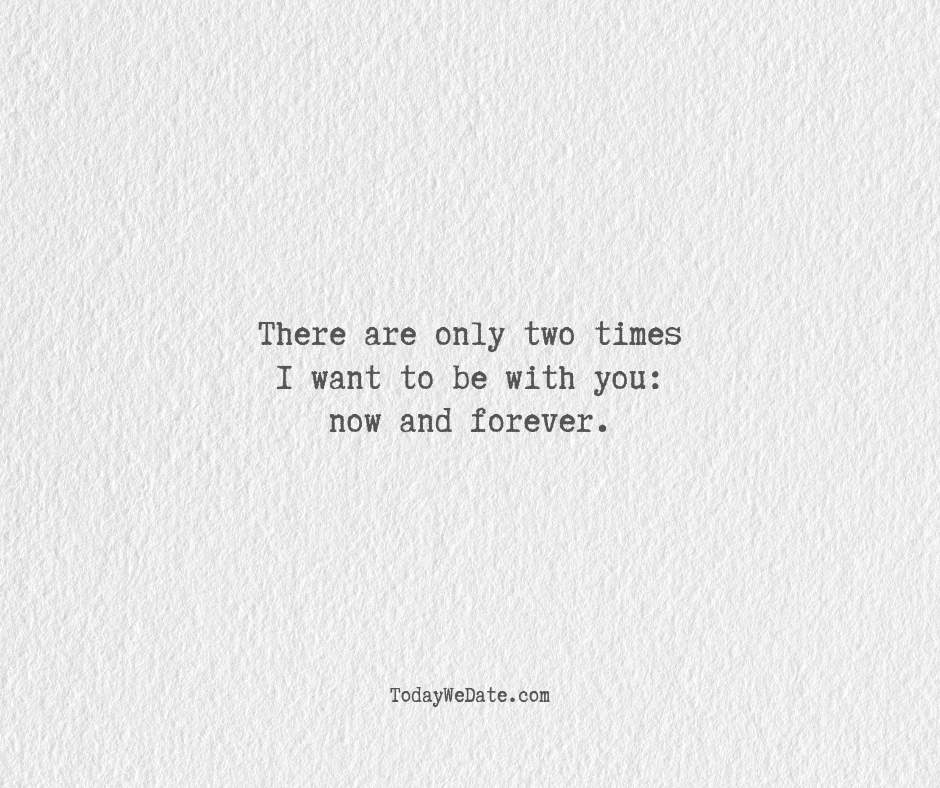There are only two times I want to be with you: now and forever.- Hopeless romantic quotes for boyfriend - TodayWeDate.com