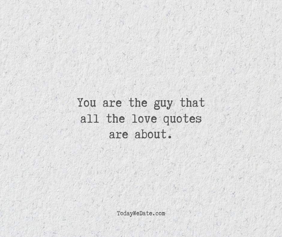 You are the guy that all the love quotes are about.- Deep love quotes that he won't forget - OurMindfulLife.com