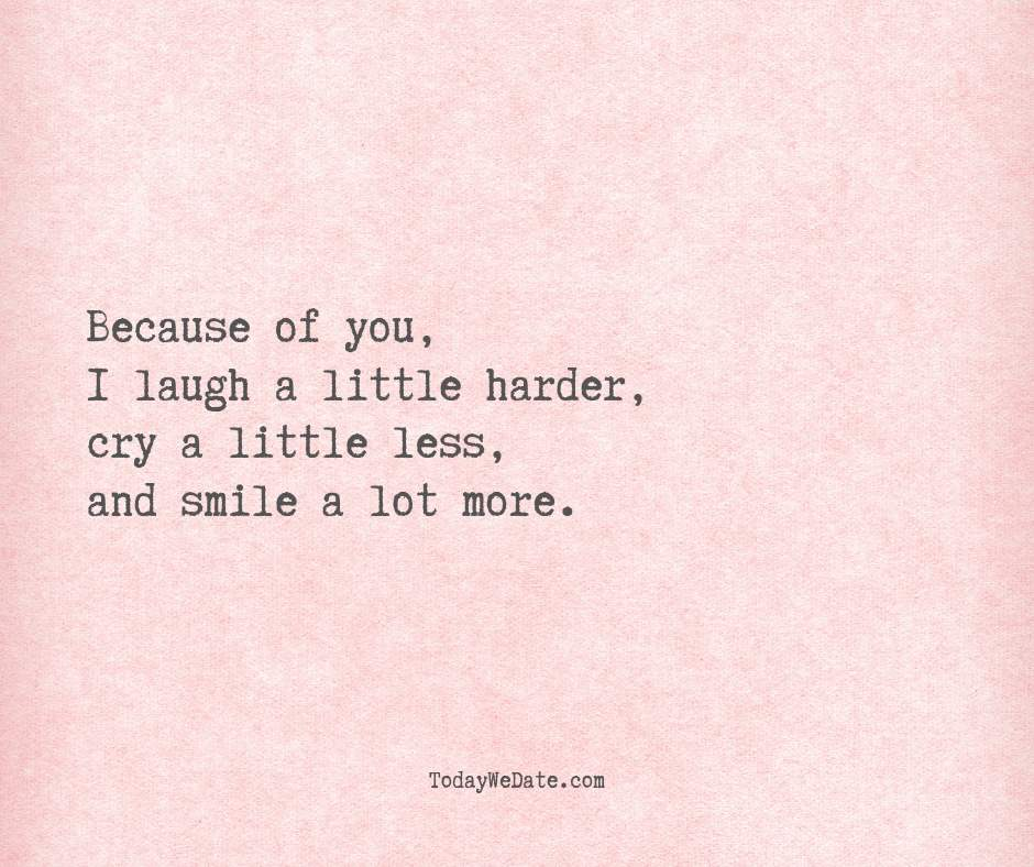 Because of you, I laugh a little harder, cry a little less, and smile a lot more.- Deep love quotes that he won't forget - OurMindfulLife.com