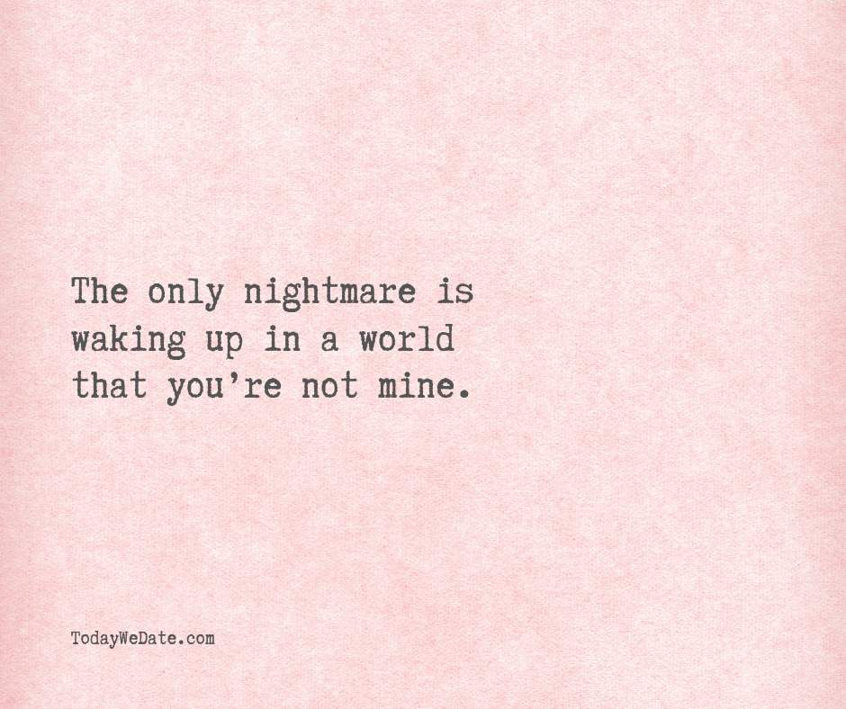 """The only nightmare is waking up in a world that you're not mine.- Cute """"I love you"""" quotes for him - TodayWeDate.com"""