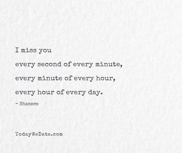 I miss you every second of every minute, every minute of every hour, every hour of every day. - Shanece- Cute missing you quotes to send to your long distance boyfriend or girlfriend