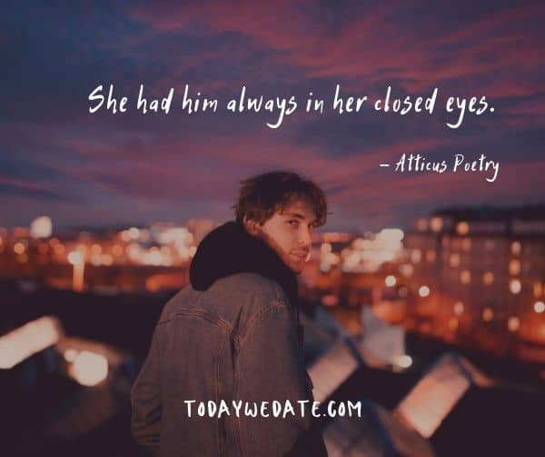 She had him always in her closed eyes. - Atticus Poetry- Heart-wrenching quotes about thinking of someone that's not around anymore