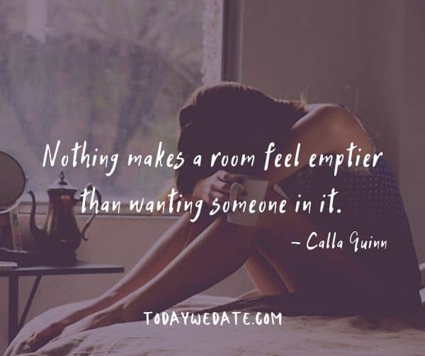 Nothing makes a room feel emptier than wanting someone in it. - Calla Quinn- Heart-wrenching quotes about thinking of someone that's not around anymore