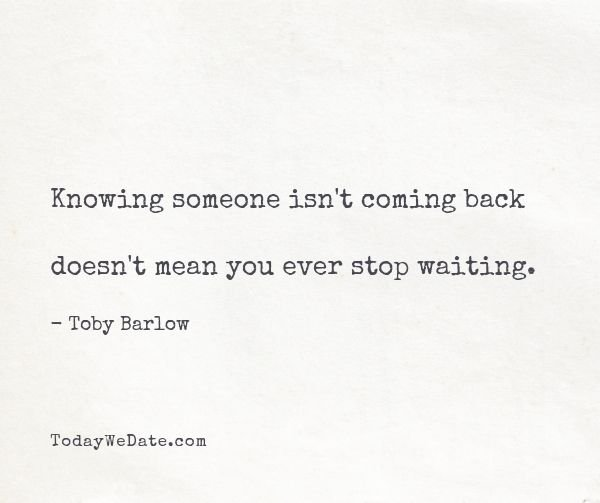 Knowing someone isn't coming back doesn't mean you ever stop waiting. - Toby Barlow- Heart-wrenching quotes about thinking of someone that's not around anymore