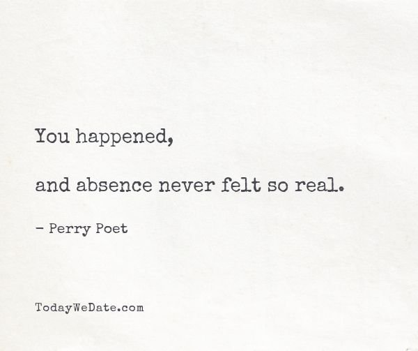 You happened, and absence never felt so real. - Perry Poet- Heart-wrenching quotes about thinking of someone that's not around anymore