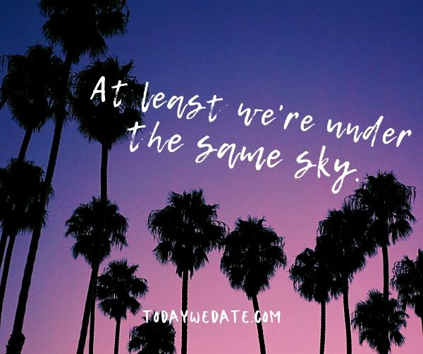 At least we're under the same sky.- Cute missing you quotes to send to your long distance boyfriend or girlfriend