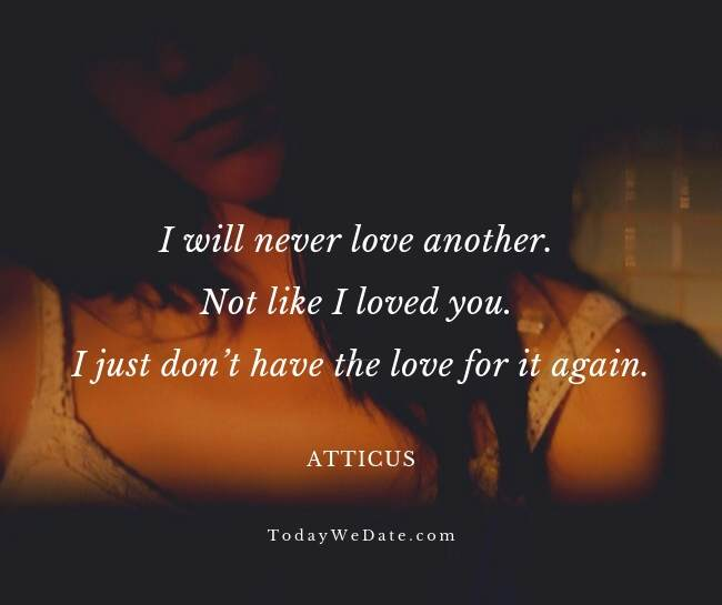 I will never love another. Not like I loved you. I just don't have the love for it again. Atticus- Heartbroken sad quotes from a breakup - TodayWeDate.com