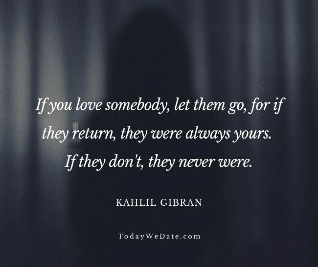 If you love somebody, let them go, for if they return, they were always yours. If they don't, they never were. Kahlil Gibran- Heartbroken sad quotes from a breakup - TodayWeDate.com