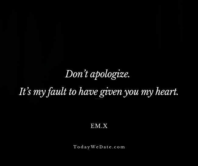 Don't apologize. It's my fault to have given you my heart. Em.x- Sad breakup quotes straight from a broken heart - TodayWeDate.com