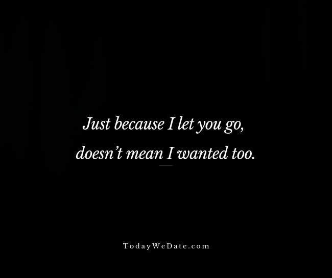 Just because I let you go, doesn't mean I wanted too - Sad breakup quotes straight from a broken heart - TodayWeDate.com