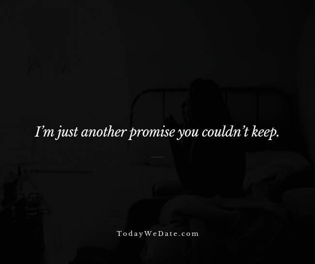I'm just another promise you couldn't keep. Unknown- Heartbroken sad quotes from a breakup - TodayWeDate.com