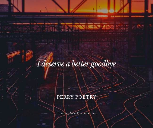 I deserve a better goodbye. Perry Poetry- Heartbroken sad quotes from a breakup - TodayWeDate.com
