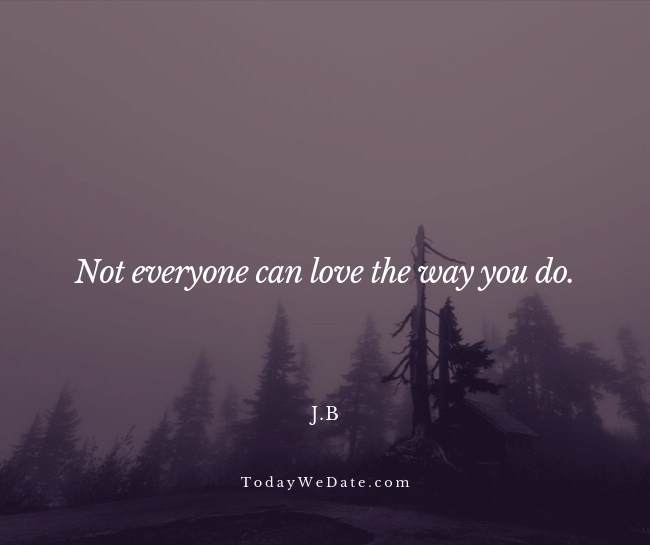 Not everyone can love the way you do. j.b.- Heartbroken sad quotes from a breakup - TodayWeDate.com
