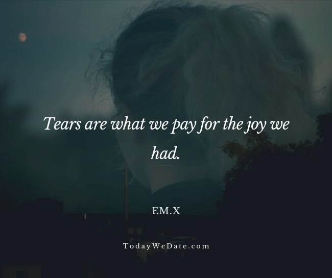 Tears are what we pay for the joy we had. Em.x- Heartbroken sad quotes from a breakup - TodayWeDate.com