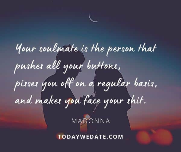 Your soulmate is the person that pushes all your buttons, pisses you off on a regular basis, and makes you face your shit.  - Madonna- sweet love quotes that describe what it's like to have a soulmate - TodayWeDate.com