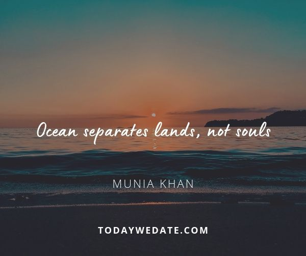 Ocean separates lands, not souls.- Munia Khan - sweet love quotes that describe what it's like to have a soulmate - TodayWeDate.com