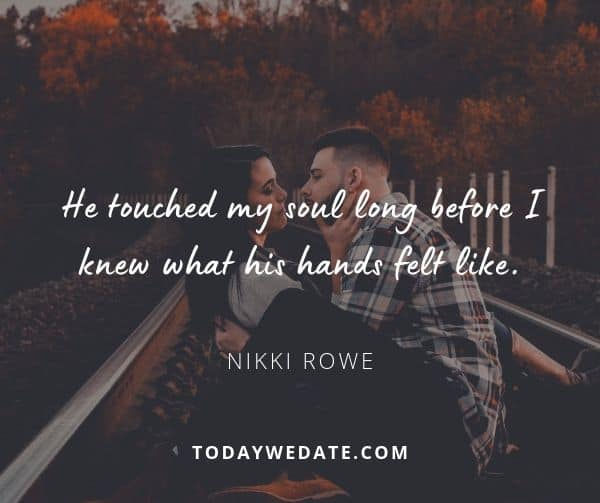 He touched my soul long before I knew what his hands felt like. - Nikki Rowe - sweet love quotes that describe what it's like to have a soulmate - TodayWeDate.com