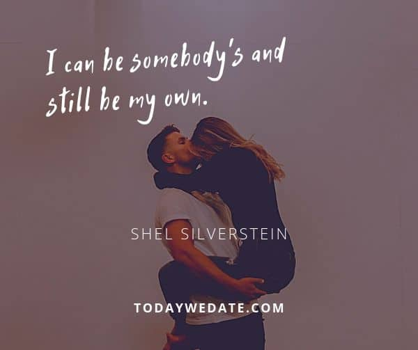 I can be somebody's and still be my own.  - Shel Silverstein - soulmate quotes to honor the bond between you and your Significant Other - TodayWeDate.com