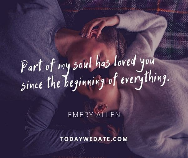 I feel like a part of my soul has loved you since the beginning of everything. Maybe we're from the same star. - Emery Allen - soulmate quotes to honor the bond between you and your Significant Other - TodayWeDate.com