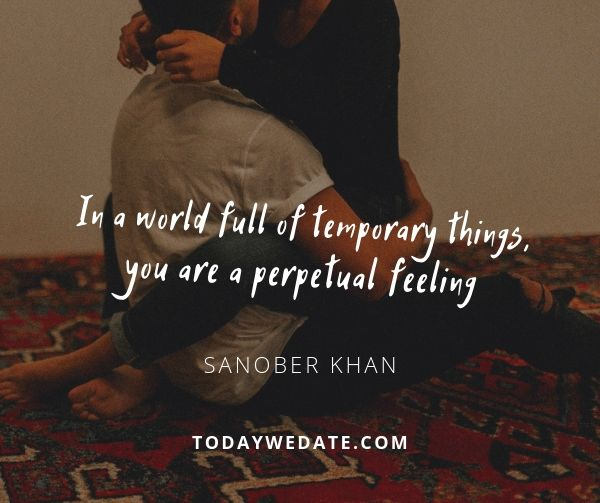 In a world full of temporary things, you are a perpetual feeling. - Sanober Khan - soulmate quotes to honor the bond between you and your Significant Other - TodayWeDate.com