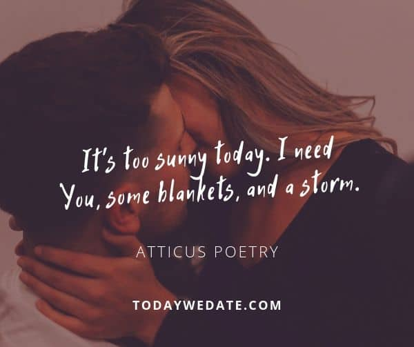 It's too sunny today. I need you, some blankets, and a storm. - Atticus Poetry - soulmate quotes to honor the bond between you and your Significant Other - TodayWeDate.com
