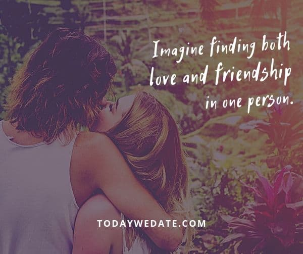 Imagine finding both love and friendship in one person. - Unknown - soulmate quotes to honor the bond between you and your Significant Other - TodayWeDate.com