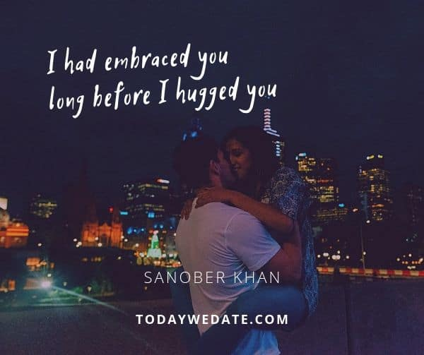 I had embraced you long before I hugged you. - Sanober Khan- sweet love quotes that describe what it's like to have a soulmate - TodayWeDate.com