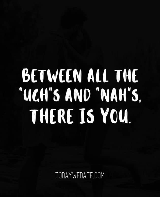 Between all the Ughs and Nahs, there is You. // Romantic Valentine's Day quotes that are perfect Instagram captions - TodayWeDate.com