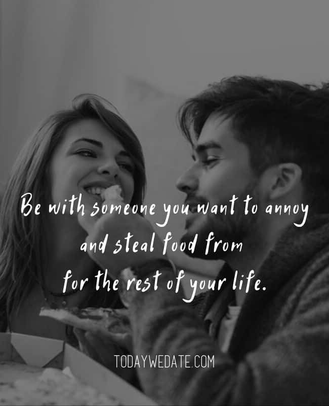 Be with someone you want to annoy and steal food from for the rest of your life. // Romantic Valentine's Day quotes that are perfect Instagram captions - TodayWeDate.com