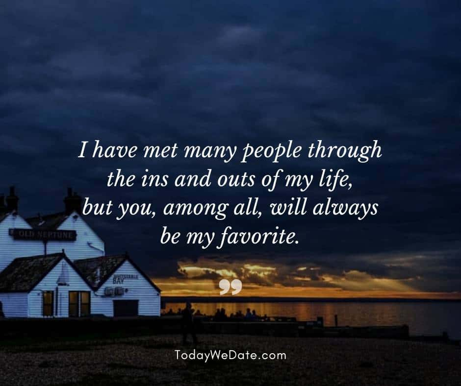 I have met many people through the ins and outs of my life, but you, among all, will always be my favorite.  - r.m.drake- Good night quotes for him - TodayWeDate.com